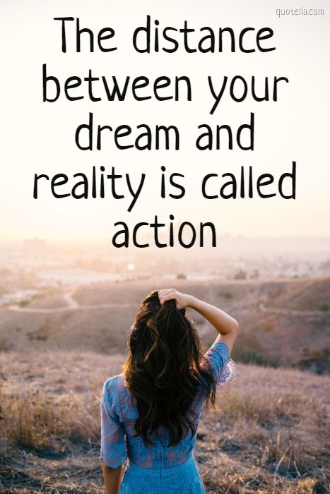 The distance between your dream and reality is called action.