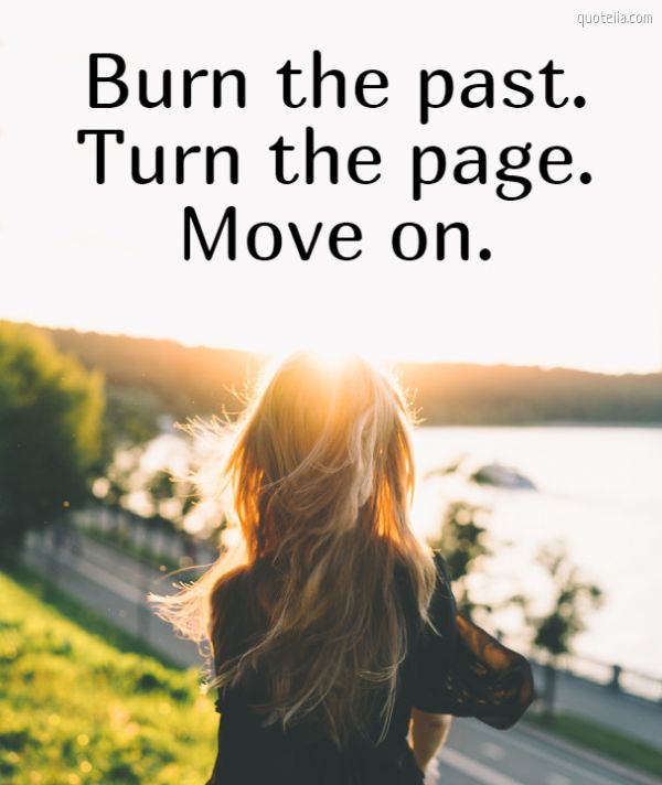 Burn the past. Turn the page. Move on.