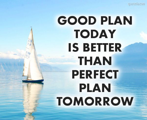 Good plan today is better than perfect plan tomorrow.