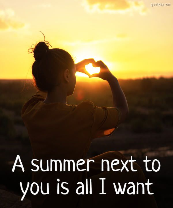 A summer next to you is all I want.