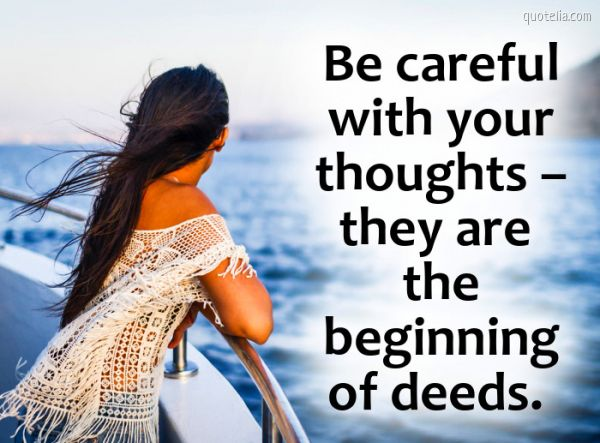Be careful with your thoughts – they are the beginning of deeds.
