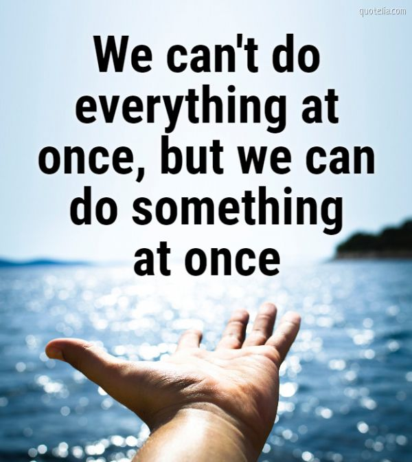 We can't do everything at once, but we can do something at once.
