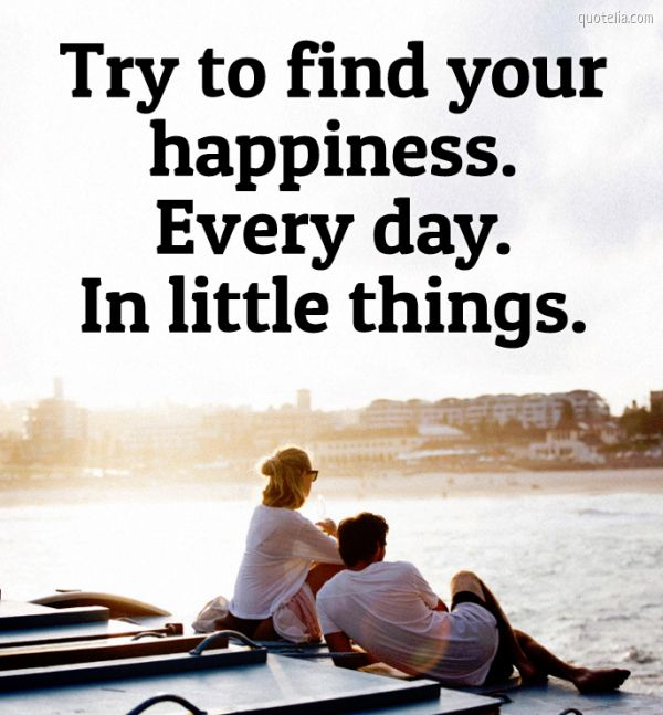 Try to find your happiness. Every day. In little things.
