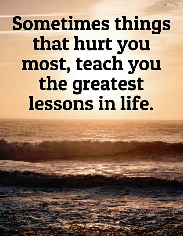Sometimes things that hurt you most, teach you the greatest lessons in life.