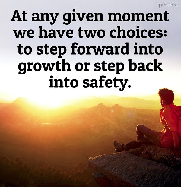 At any given moment we have two choices: to step forward into growth or step back into safety.