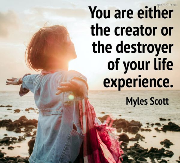 You are either the creator or the destroyer of your life experience.