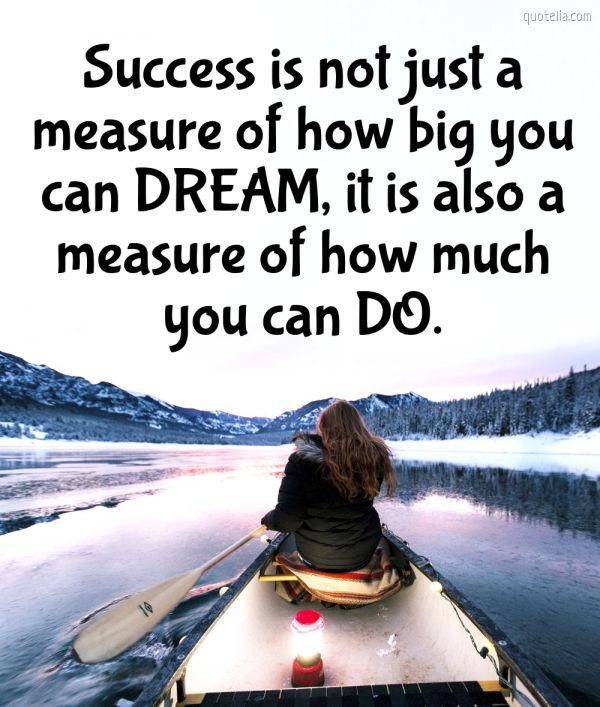 Success is not just a measure of how big you can DREAM, it is also a measure of how much you can DO.