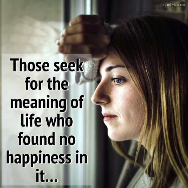 Those seek for the meaning of life who found no happiness in it…
