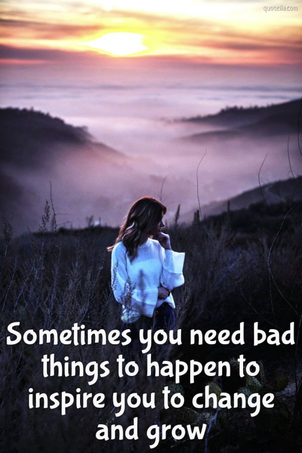 Sometimes you need bad things to happen to inspire you to change and grow.