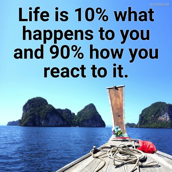 Life is 10% what happens to you and 90% how you react to it.
