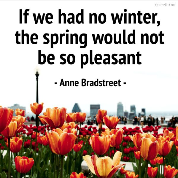 If we had no winter, the spring would not be so pleasant.