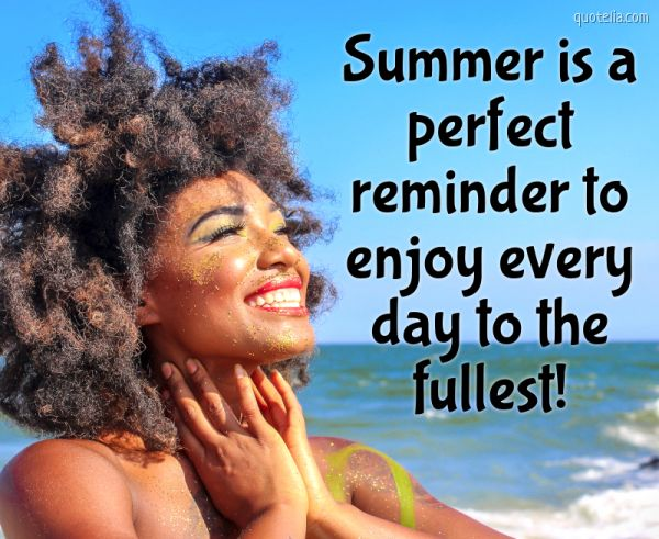 Summer is a perfect reminder to enjoy every day to the fullest!