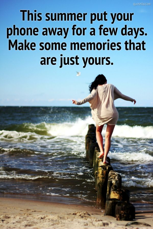 This summer put your phone away for a few days. Make some memories that are just yours.