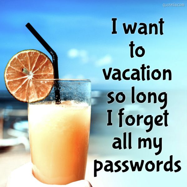 I want to vacation so long I forget all my passwords.