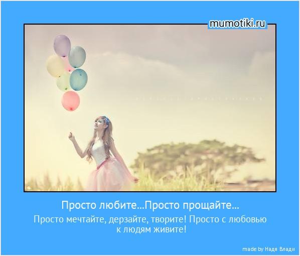 Просто любите...Просто прощайте... Просто мечтайте, дерзайте, творите! Просто с любовью к людям живите! #мотиватор