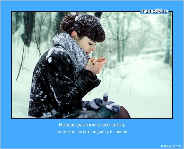 Нельзя растопить все снега, но можно согреть льдинку в ладони #мотиватор