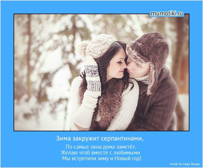 Зима закружит серпантинами, По самые окна дома заметёт. Желаю чтоб вместе с любимыми Мы встретили зиму и Новый год! #мотиватор
