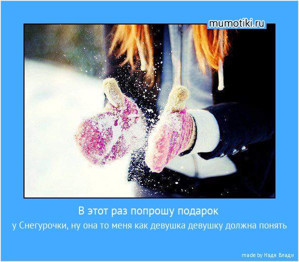 В этот раз попрошу подарок у Снегурочки, ну она то меня как девушка девушку должна понять #мотиватор