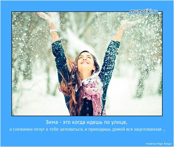 Зима - это когда идешь по улице, а снежинки лезут к тебе целоваться, и приходишь домой вся зацелованная ... #мотиватор