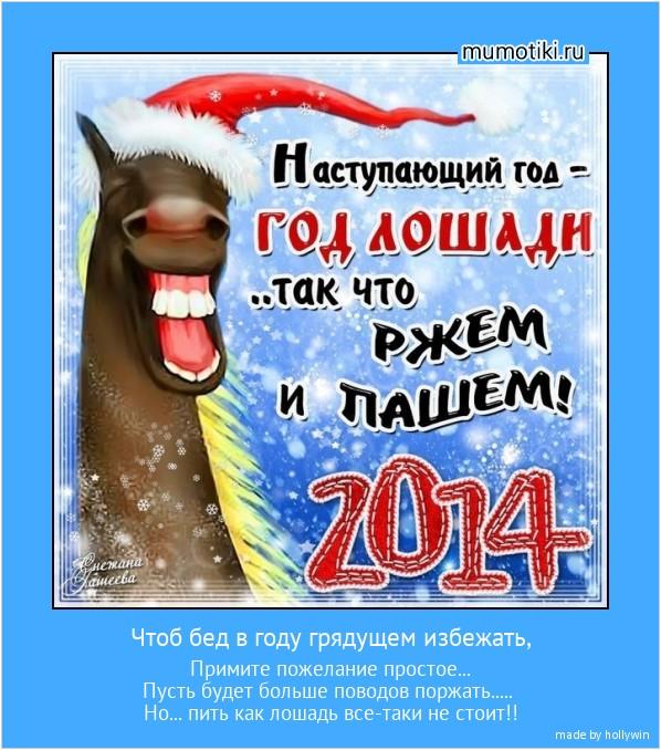 Чтоб бед в году грядущем избежать, Примите пожелание простое... Пусть будет больше поводов поржать..... Но... пить как лошадь все-таки не стоит!! #мотиватор