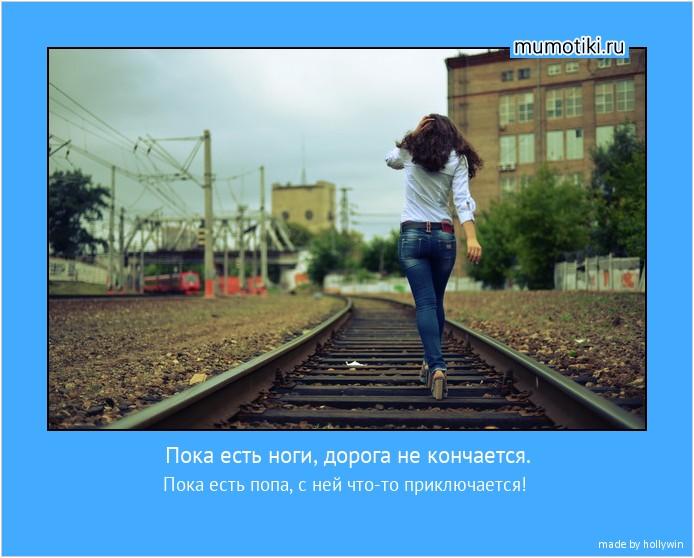 Пока есть ноги, дорога не кончается. Пока есть попа, с ней что-то приключается! #мотиватор