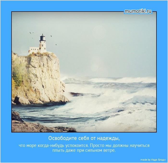 Освободите себя от надежды, что море когда-нибудь успокоится. Просто мы должны научиться плыть даже при сильном ветре. #мотиватор