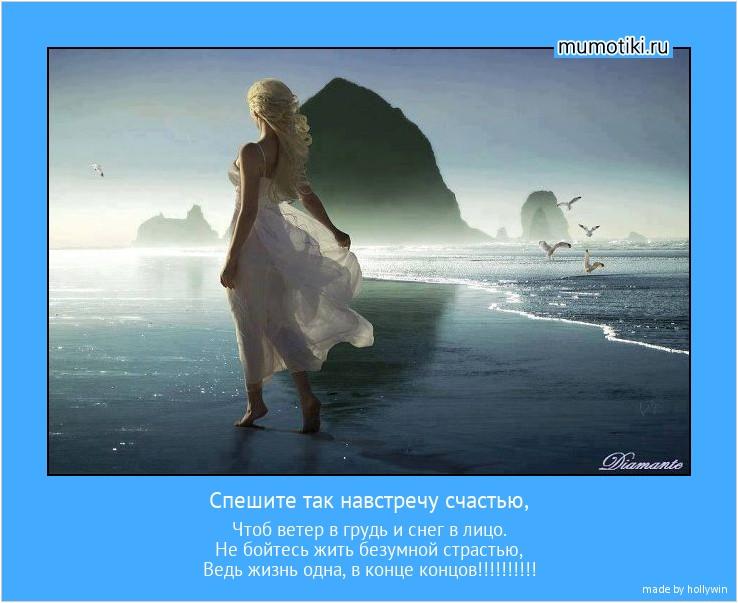 Спешите так навстречу счастью, Чтоб ветер в грудь и снег в лицо. Не бойтесь жить безумной страстью, Ведь жизнь одна, в конце концов!!!!!!!!!! #мотиватор