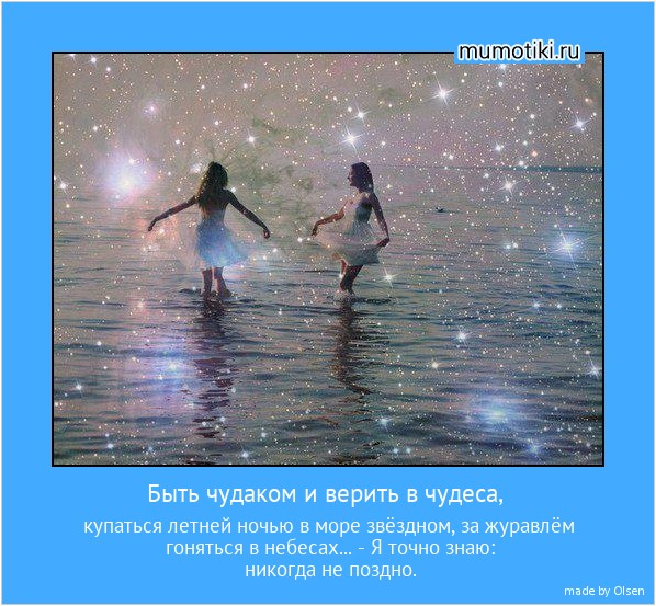 Быть чудаком и верить в чудеса, купаться летней ночью в море звёздном, за журавлём гоняться в небесах... - Я точно знаю: никогда не поздно. #мотиватор