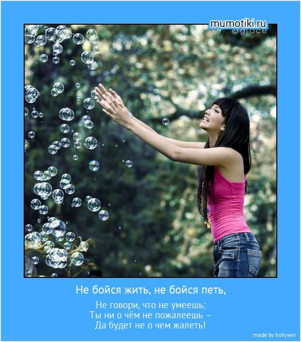 Не бойся жить, не бойся петь, Не говори, что не умеешь: Ты ни о чём не пожалеешь – Да будет не о чем жалеть! #мотиватор