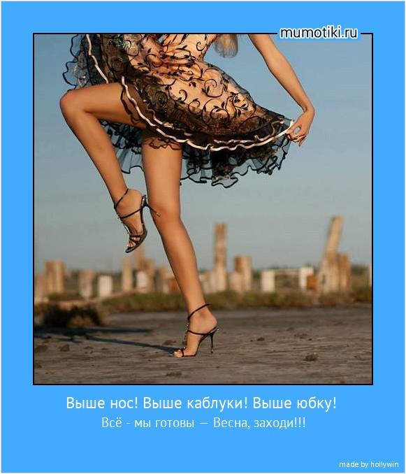 Выше нос! Выше каблуки! Выше юбку! Всё - мы готовы — Весна, заходи!!! #мотиватор