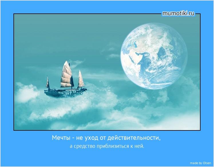 Мечты - не уход от действительности, а средство приблизиться к ней. #мотиватор