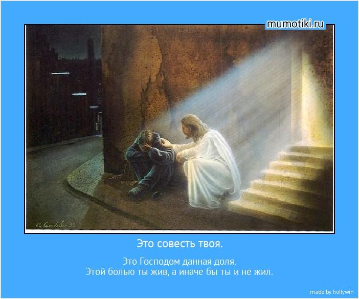 Это совесть твоя. Это Господом данная доля. Этой болью ты жив, а иначе бы ты и не жил. #мотиватор