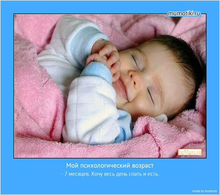 Мой психологический возраст - 7 месяцев. Хочу весь день спать и есть. #мотиватор