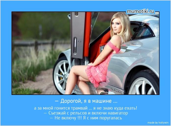 — Дорогой, я в машине … а за мной гонится трамвай … я не знаю куда ехать! — Съезжай с рельсов и включи навигатор — Не включу !!! Я с ним поругалась #мотиватор