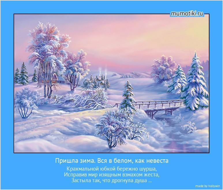 Пришла зима. Вся в белом, как невеста Крахмальной юбкой бережно шурша, Исправив мир изящным взмахом жеста, Застыла так, что дрогнула душа ... #мотиватор