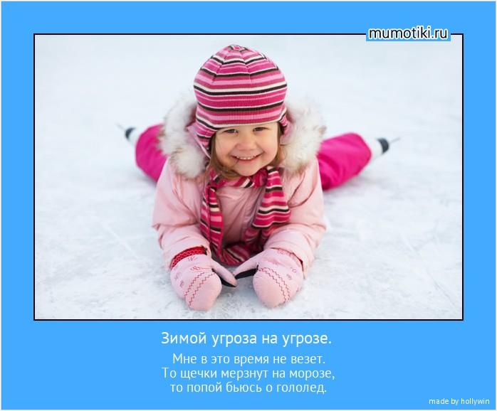 Зимой угроза на угрозе. Мне в это время не везет. То щечки мерзнут на морозе, то попой бьюсь о гололед. #мотиватор