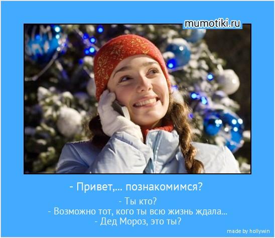 - Привет,... познакомимся? - Ты кто? - Возможно тот, кого ты всю жизнь ждала... - Дед Мороз, это ты? #мотиватор