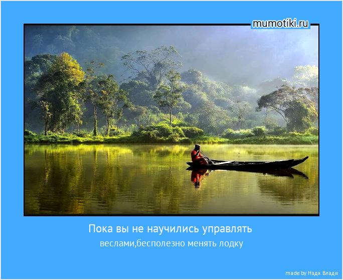 Пока вы не научились управлять веслами,бесполезно менять лодку #мотиватор