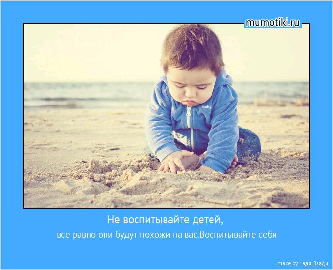 Не воспитывайте детей, все равно они будут похожи на вас.Воспитывайте себя #мотиватор