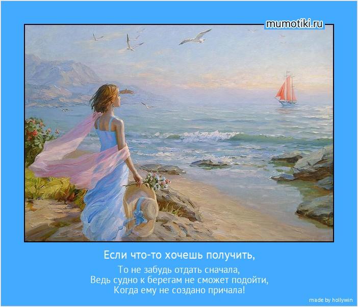 Если что-то хочешь получить, То не забудь отдать сначала, Ведь судно к берегам не сможет подойти, Когда ему не создано причала! #мотиватор