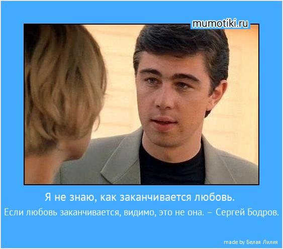 Я не знаю, как заканчивается любовь. Если любовь заканчивается, видимо, это не она. – Сергей Бодров. #мотиватор