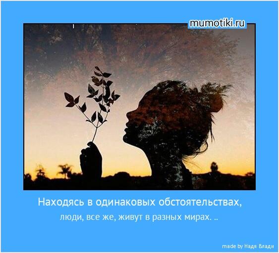 Находясь в одинаковых обстоятельствах, люди, все же, живут в разных мирах. .. #мотиватор