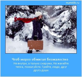 Чтоб мороз обжигал безжалостно Не внутри, а только снаружи, Не жалейте тепла, пожалуйста. Грейте, люди, друг другу души. #мотиватор