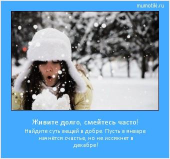 Живите долго, смейтесь часто! Найдите суть вещей в добре. Пусть в январе начнётся счастье, но не иссякнет в декабре! #мотиватор