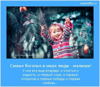 Самые богатые в мире люди - малыши! У них все еще впереди: и счастье и радость, и первый смех, и первые открытия,и первые победы и первая любовь... #мотиватор