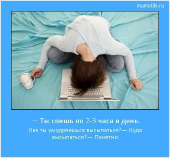 — Ты спишь по 2-3 часа в день. Как ты умудряешься высыпаться? — Куда высыпаться? — Понятно. #мотиватор