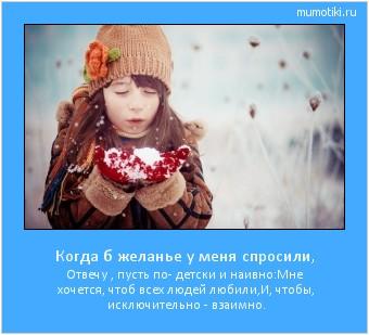 Когда б желанье у меня спросили, Отвечу , пусть по- детски и наивно: Мне хочется, чтоб всех людей любили, И, чтобы, исключительно - взаимно. #мотиватор