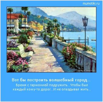 Вот бы построить волшебный город… Время с гармонией подружить… Чтобы был каждый кому-то дорог… И не опаздывал жить… #мотиватор