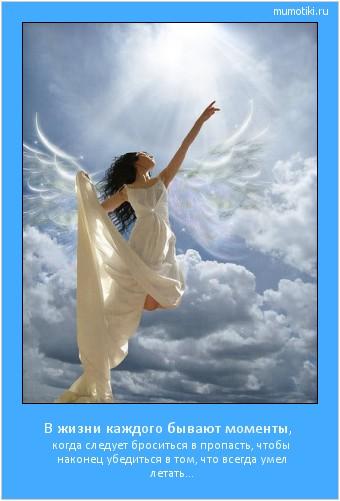 В жизни каждого бывают моменты, когда следует броситься в пропасть, чтобы наконец убедиться в том, что всегда умел летать… #мотиватор