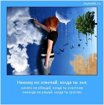 Никому не отвечай, когда ты зол; ничего не обещай, когда ты счастлив; никогда не решай, когда ты грустен. #мотиватор